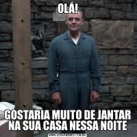 OLÁ!GOSTARIA MUITO DE JANTAR NA SUA CASA NESSA NOITE