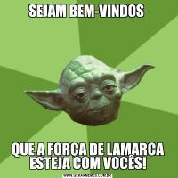 SEJAM BEM-VINDOS QUE A FORÇA DE LAMARCA ESTEJA COM VOCÊS!