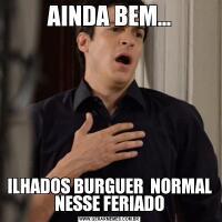 AINDA BEM...ILHADOS BURGUER  NORMAL NESSE FERIADO