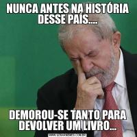NUNCA ANTES NA HISTÓRIA DESSE PAÍS....DEMOROU-SE TANTO PARA DEVOLVER UM LIVRO...