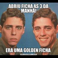 ABRIU FICHA AS 3 DA MANHÃ!ERA UMA GOLDEN FICHA