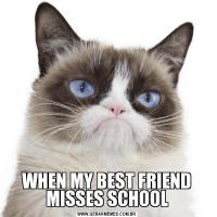 WHEN MY BEST FRIEND MISSES SCHOOL