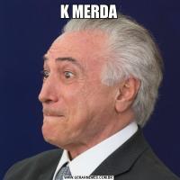 K MERDA