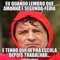 EU QUANDO LEMBRO QUE AMANHÃ É SEGUNDA-FEIRAE TENHO QUE IR PRA ESCOLA DEPOIS TRABALHAR...