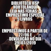 BIBLIOTECA IFSP HORTOLÂNDIA LEIA NAS FÉRIAS – EMPRÉSTIMO ESPECIAL 5 LIVROS  EMPRÉSTIMOS A PARTIR DE  27/06 E DEVOLUÇÃO NO DIA 29/07/2019
