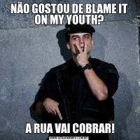 NÃO GOSTOU DE BLAME IT ON MY YOUTH? A RUA VAI COBRAR!