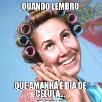 QUANDO LEMBROQUE AMANHÃ É DIA DE CÉLULA...