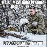MAIS UM SOLDADO PERDIDO NESTA GUERRA. DESCANSA EM PAZ MYCKE