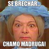 SE BRECHAR...CHAMO MADRUGA!