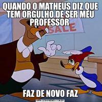 QUANDO O MATHEUS DIZ QUE TEM ORGULHO DE SER MEU PROFESSOR FAZ DE NOVO FAZ