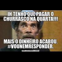 IH TENHO QUE PAGAR O CHURRASCO NA QUARTA!!!MAIS O DINHEIRO ACABOU. #VOUNEMRESPONDER.