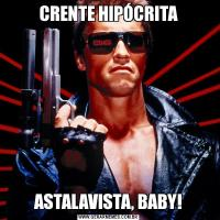 CRENTE HIPÓCRITAASTALAVISTA, BABY!