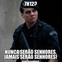 7H12?NUNCA SERÃO SENHORES, JAMAIS SERÃO SENHORES!