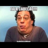 FALA CABEÇÃO!!!