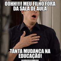 OOHH!!!! MEU FILHO FORA DA SALA DE AULATANTA MUDANÇA NA EDUCAÇÃO!