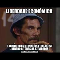 LIBERDADE ECONÔMICA O TRABALHO EM DOMINGOS E FERIADOS É LIBERADO A TODAS AS ATIVIDADES,.