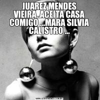 JUAREZ MENDES VIEIRA..ACEITA CASA COMIGO ...MARA SILVIA CALISTRO ...
