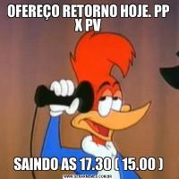 OFEREÇO RETORNO HOJE. PP X PVSAINDO AS 17.30 ( 15.00 )