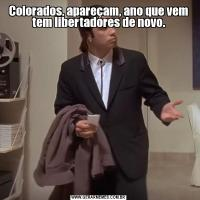 Colorados, apareçam, ano que vem tem libertadores de novo.