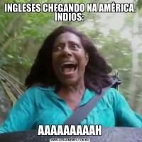INGLESES CHEGANDO NA AMÉRICA. ÍNDIOS: AAAAAAAAAH