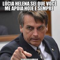 LÚCIA HELENA SEI QUE VOCÊ ME APOIA HOJE E SEMPRE