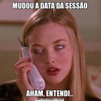 MUDOU A DATA DA SESSÃOAHAM, ENTENDI..