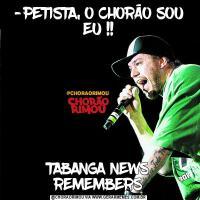 -PETISTA, O CHORÃO SOU EU !!TABANGA NEWS REMEMBERS