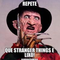 REPETEQUE STRANGER THINGS É LIXO!