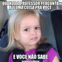 QUANDO O PROFESSOR PERGUNTA ALGUMA COISA PRA VOCEE VOCE NÃO SABE