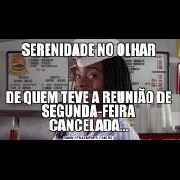 SERENIDADE NO OLHARDE QUEM TEVE A REUNIÃO DE SEGUNDA-FEIRA CANCELADA...