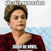 NÃO FAÇO ANIVERSÁRIO SUBO DE NÍVEL.