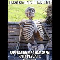 DE BOAS TOMANDO MEU SOLESPERANDO ME CHAMAREM PARA PESCAR...