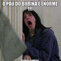 O PAU DO BUBINA É ENORME !!!