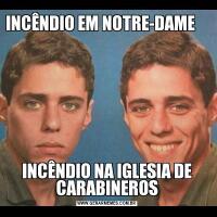 INCÊNDIO EM NOTRE-DAME                       INCÊNDIO NA IGLESIA DE CARABINEROS