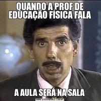 QUANDO A PROF DE EDUCAÇÃO FÍSICA FALAA AULA SERÁ NA SALA