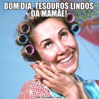 BOM DIA, TESOUROS LINDOS DA MAMÃE!