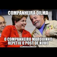 COMPANHEIRA DILMAO COMPANHEIRO MARQUINHO REPETIU O POST DE NOVO