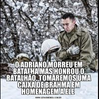 O ADRIANO MORREU EM BATALHA MAS HONROU O BATALHÃO, TOMAREMOS UMA CAIXA DE BRAHMA EM HOMENAGEM A ELE