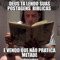 DEUS TA LENDO SUAS POSTAGENS  BIBLICAS E VENDO QUE NÃO PRATICA METADE