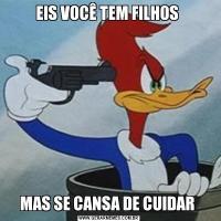 EIS VOCÊ TEM FILHOS MAS SE CANSA DE CUIDAR