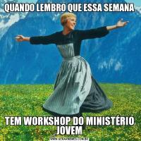 QUANDO LEMBRO QUE ESSA SEMANATEM WORKSHOP DO MINISTÉRIO JOVEM
