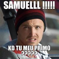 SAMUELLL !!!!!KD TU MEU PRIMO ?????