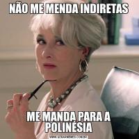 NÃO ME MENDA INDIRETASME MANDA PARA A POLINÉSIA
