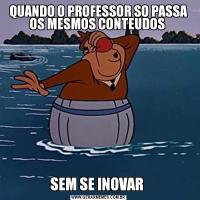 QUANDO O PROFESSOR SO PASSA OS MESMOS CONTEUDOS SEM SE INOVAR