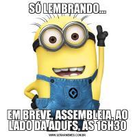 SÓ LEMBRANDO...EM BREVE, ASSEMBLEIA, AO LADO DA ADUFS, ÀS 16H30