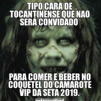 TIPO CARA DE TOCANTINENSE QUE NAO SERÁ CONVIDADO PARA COMER E BEBER NO COQUETEL DO CAMAROTE VIP DA SETA 2019.