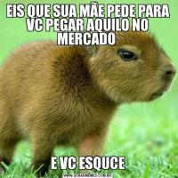 EIS QUE SUA MÃE PEDE PARA VC PEGAR AQUILO NO MERCADO E VC ESQUCE