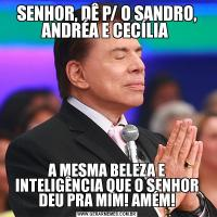 SENHOR, DÊ P/ O SANDRO, ANDRÉA E CECÍLIA A MESMA BELEZA E INTELIGÊNCIA QUE O SENHOR DEU PRA MIM! AMÉM!