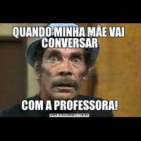QUANDO MINHA MÂE VAI  CONVERSARCOM A PROFESSORA!