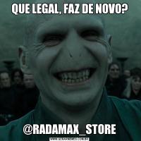 QUE LEGAL, FAZ DE NOVO?@RADAMAX_STORE